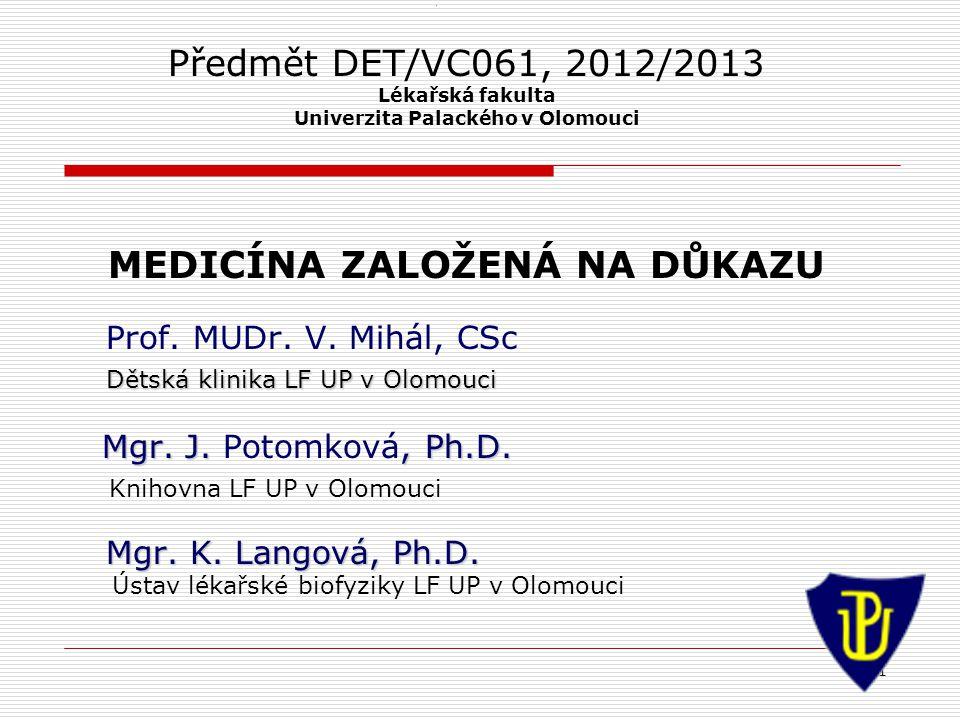 1 1 Předmět DET/VC061, 2012/2013 Lékařská fakulta Univerzita Palackého v Olomouci MEDICÍNA ZALOŽENÁ NA DŮKAZU Prof. MUDr. V. Mihál, CSc Dětská klinika