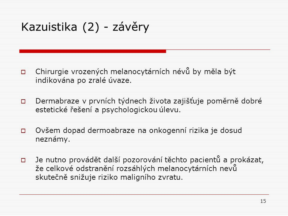 Kazuistika (2) - závěry  Chirurgie vrozených melanocytárních névů by měla být indikována po zralé úvaze.  Dermabraze v prvních týdnech života zajišť