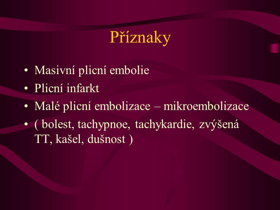 Příznaky Masivní plicní embolie Plicní infarkt Malé plicní embolizace – mikroembolizace ( bolest, tachypnoe, tachykardie, zvýšená TT, kašel, dušnost )
