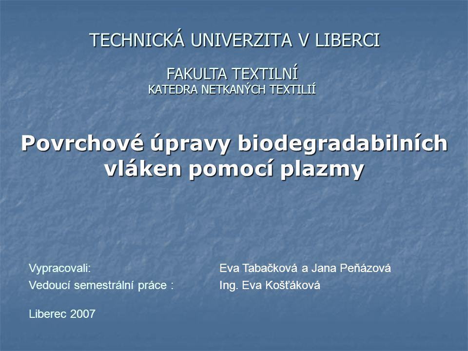 TECHNICKÁ UNIVERZITA V LIBERCI KATEDRA NETKANÝCH TEXTILIÍ Povrchové úpravy biodegradabilních vláken pomocí plazmy FAKULTA TEXTILNÍ Vypracovali: Eva Ta