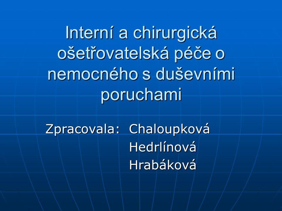 Interní a chirurgická ošetřovatelská péče o nemocného s duševními poruchami Zpracovala: Chaloupková Hedrlínová Hedrlínová Hrabáková Hrabáková