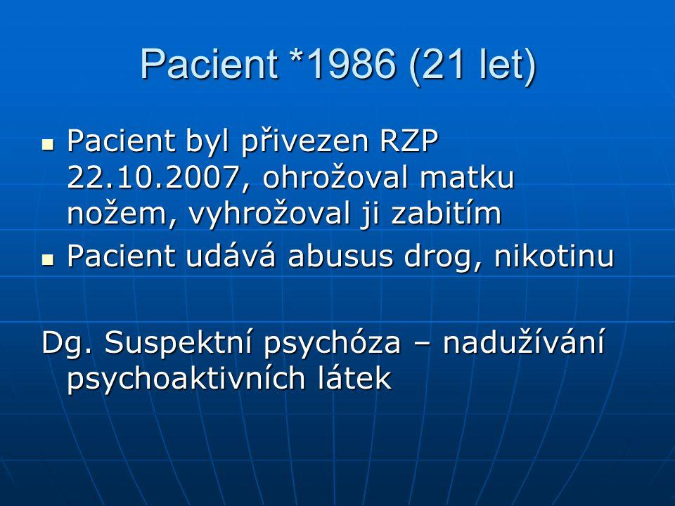 Pacient *1986 (21 let) Pacient byl přivezen RZP 22.10.2007, ohrožoval matku nožem, vyhrožoval ji zabitím Pacient byl přivezen RZP 22.10.2007, ohrožoval matku nožem, vyhrožoval ji zabitím Pacient udává abusus drog, nikotinu Pacient udává abusus drog, nikotinu Dg.