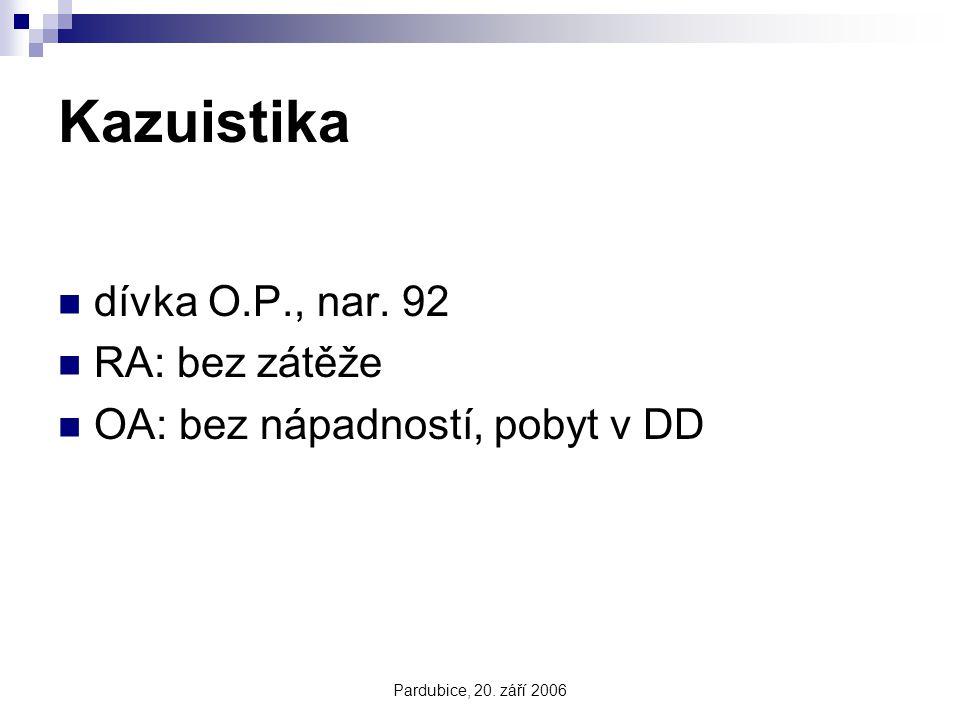 Pardubice, 20. září 2006 Kazuistika dívka O.P., nar. 92 RA: bez zátěže OA: bez nápadností, pobyt v DD