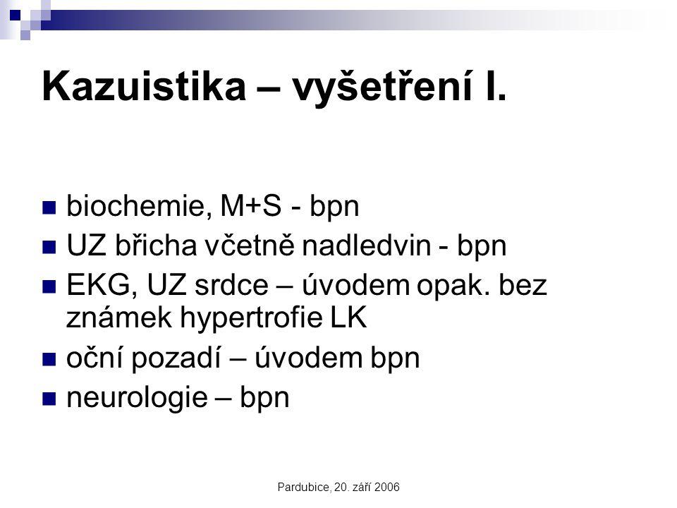 Pardubice, 20. září 2006 Kazuistika – vyšetření I. biochemie, M+S - bpn UZ břicha včetně nadledvin - bpn EKG, UZ srdce – úvodem opak. bez známek hyper