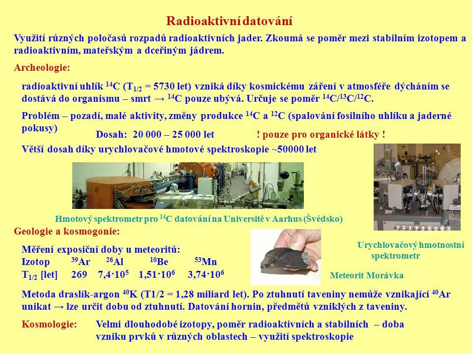 Radioaktivní datování Využití různých poločasů rozpadů radioaktivních jader. Zkoumá se poměr mezi stabilním izotopem a radioaktivním, mateřským a dceř