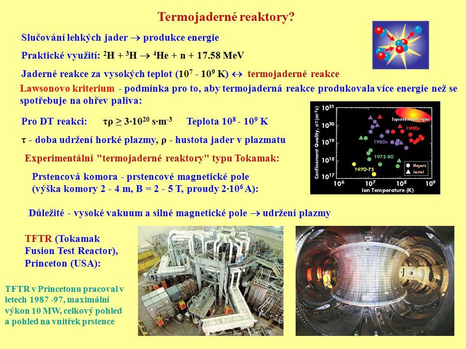 JET (Joint European Torus), Culham u Oxfordu, Velká Britanie Až 16 MW v pulsu a 4 MW po 5 s, 65% využití dodané energie Experimentálního zařízení JET v Culhamu (výška 12 m, průměr 15 m) JT-60 (JAERI Tokamak 60), Naka, Japonsko ITER - mezinárodní termojaderný experimentální reaktor: Cíl: Vybudování prototypu budoucích termojaderných reaktorů Odstínění neutronů a záření gama, odvod vznikajícího helia Lithiová obálka - produkce tritia: 6 Li(n,  ) 3 H 7 Li(n,n  ) 3 H Předchůdcem zařízení JT-60 bylo zařízení JTF-2M