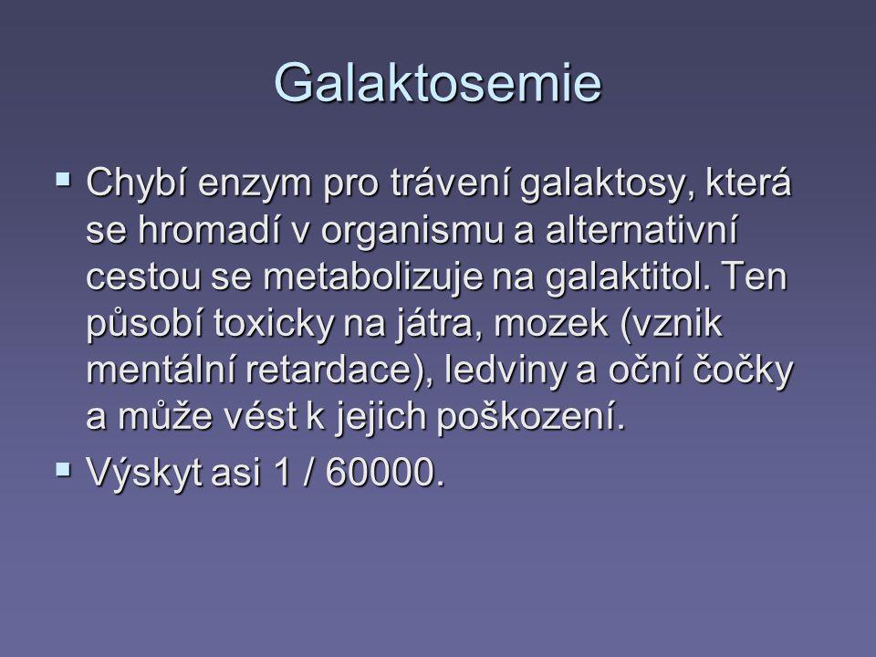 Galaktosemie  Chybí enzym pro trávení galaktosy, která se hromadí v organismu a alternativní cestou se metabolizuje na galaktitol. Ten působí toxicky