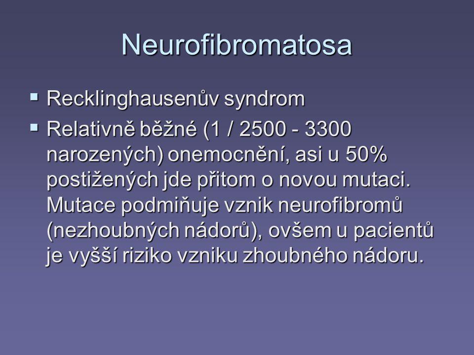 Neurofibromatosa  Recklinghausenův syndrom  Relativně běžné (1 / 2500 - 3300 narozených) onemocnění, asi u 50% postižených jde přitom o novou mutaci