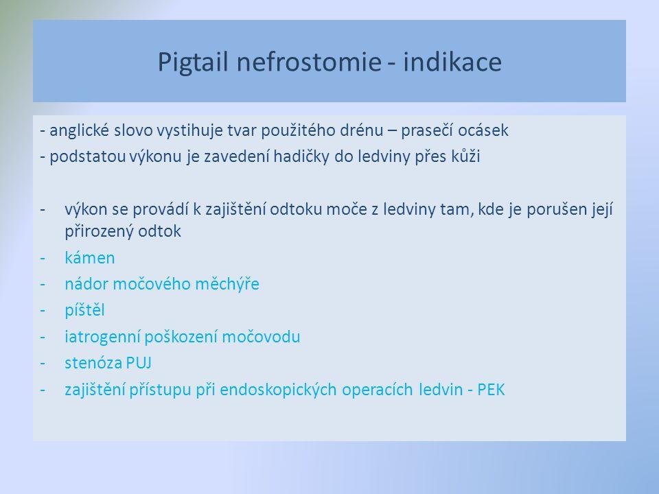 Pigtail nefrostomie - indikace - anglické slovo vystihuje tvar použitého drénu – prasečí ocásek - podstatou výkonu je zavedení hadičky do ledviny přes kůži -výkon se provádí k zajištění odtoku moče z ledviny tam, kde je porušen její přirozený odtok -kámen -nádor močového měchýře -píštěl -iatrogenní poškození močovodu -stenóza PUJ -zajištění přístupu při endoskopických operacích ledvin - PEK