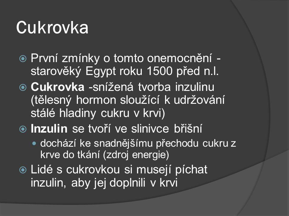 Cukrovka  První zmínky o tomto onemocnění - starověký Egypt roku 1500 před n.l.  Cukrovka -snížená tvorba inzulinu (tělesný hormon sloužící k udržov