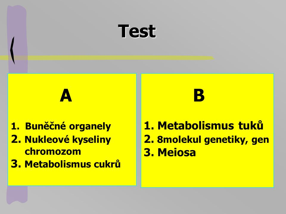 Test A 1.Buněčné organely 2. Nukleové kyseliny chromozom 3. Metabolismus cukrů B 1. Metabolismus tuků 2. 8molekul genetiky, gen 3. Meiosa