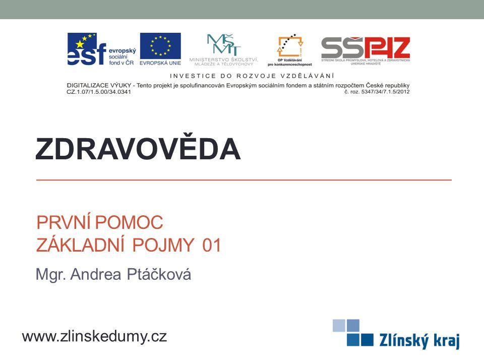 PRVNÍ POMOC ZÁKLADNÍ POJMY 01 Mgr. Andrea Ptáčková ZDRAVOVĚDA www.zlinskedumy.cz