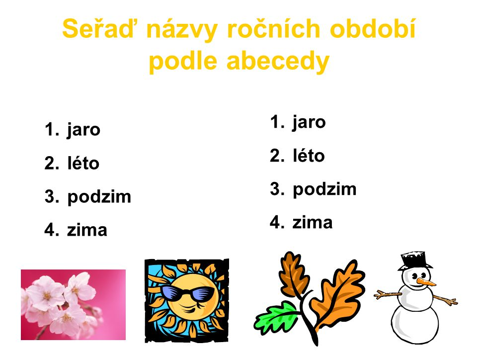 Seřaď názvy ročních období podle abecedy 1. jaro 2. léto 3. podzim 4. zima 1. jaro 2. léto 3. podzim 4. zima
