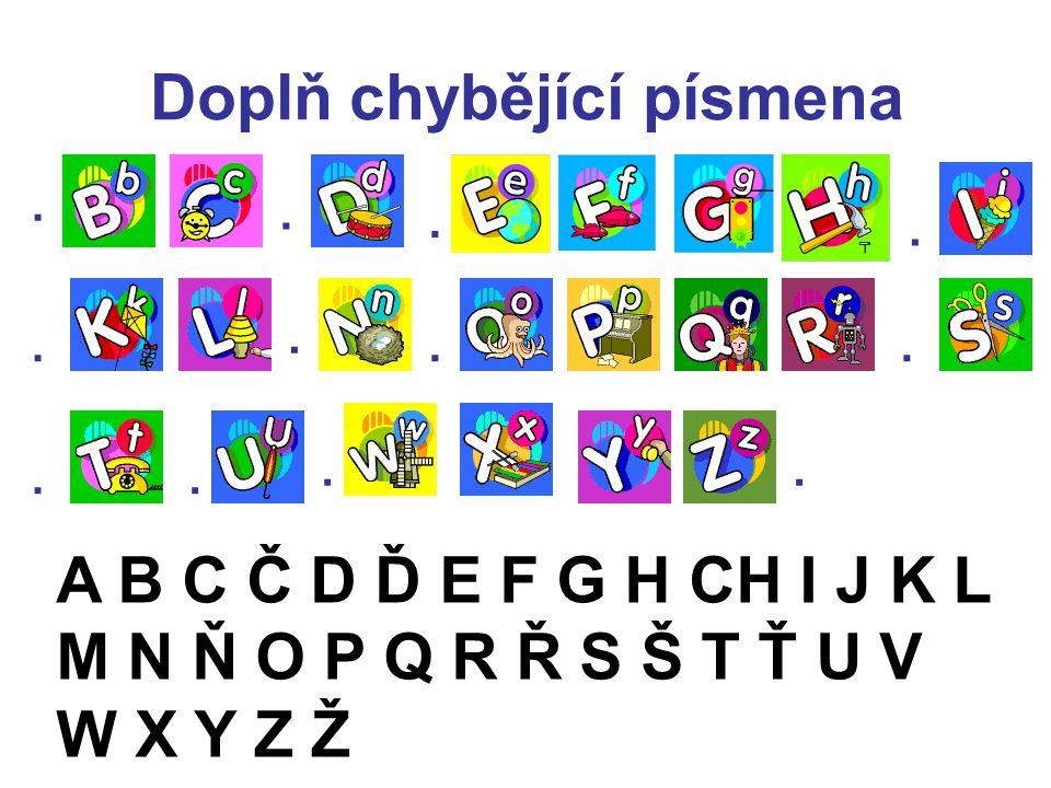 Doplň chybějící písmena......... A B C Č D Ď E F G H CH I J K L M N Ň O P Q R Ř S Š T Ť U V W X Y Z Ž...