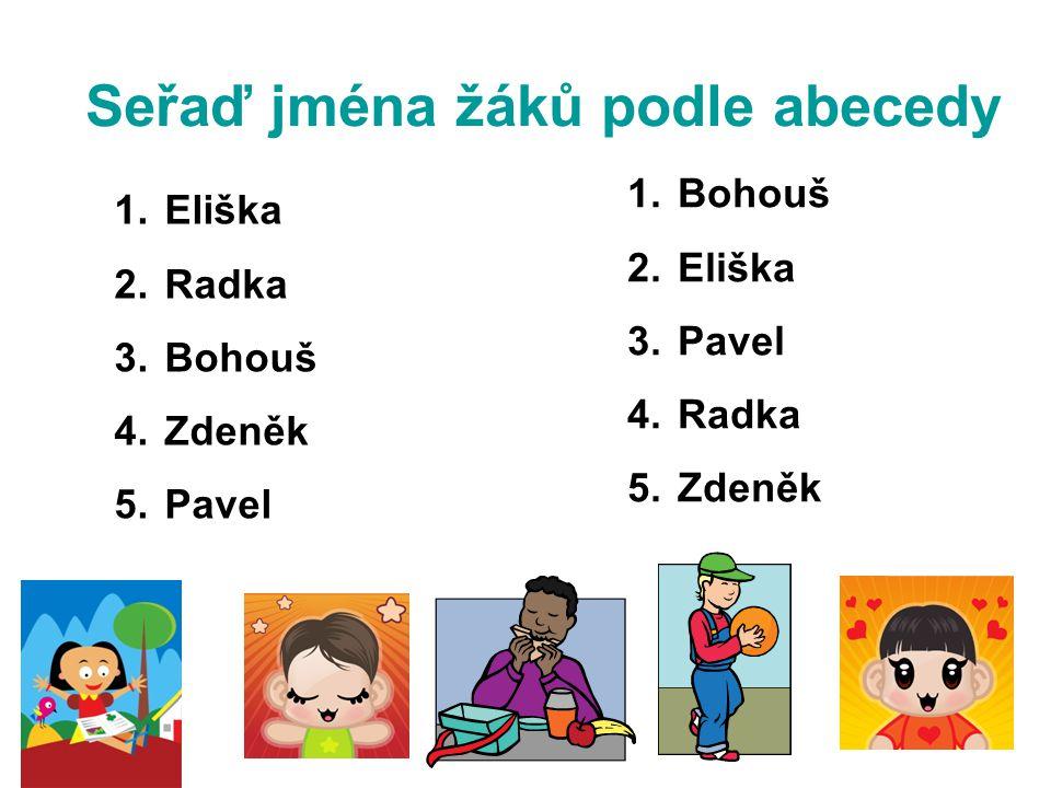 Seřaď jména žáků podle abecedy 1. Eliška 2. Radka 3. Bohouš 4. Zdeněk 5. Pavel 1. Bohouš 2. Eliška 3. Pavel 4. Radka 5. Zdeněk
