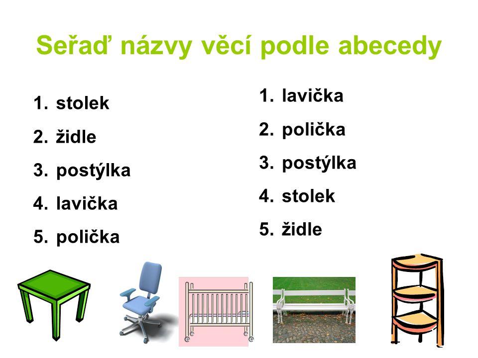 Seřaď názvy věcí podle abecedy 1. stolek 2. židle 3. postýlka 4. lavička 5. polička 1. lavička 2. polička 3. postýlka 4. stolek 5. židle
