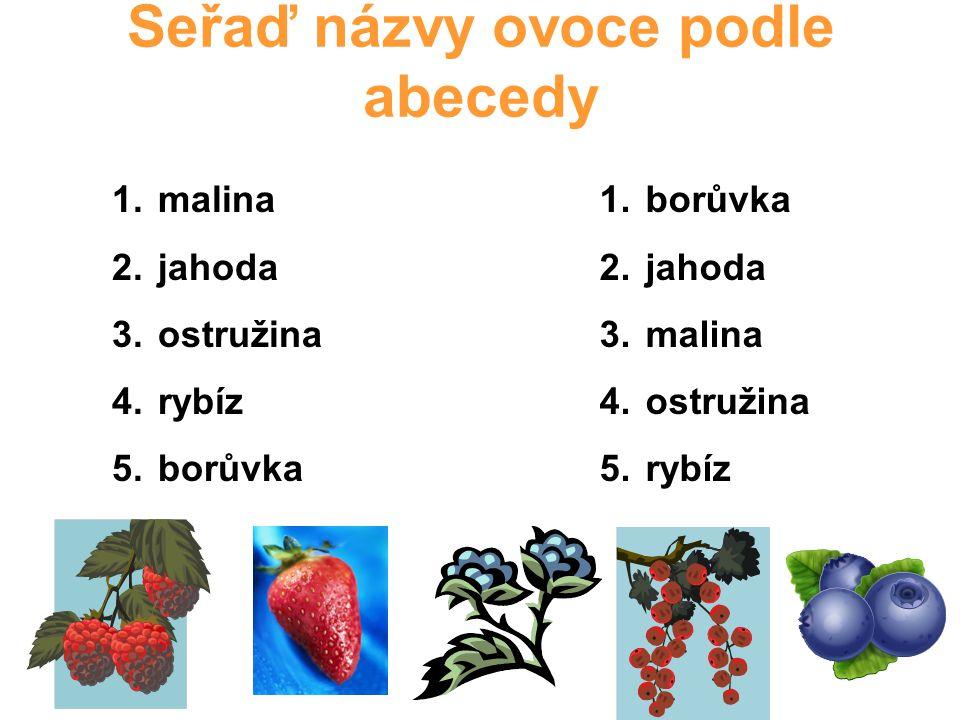 Seřaď názvy ovoce podle abecedy 1. malina 2. jahoda 3. ostružina 4. rybíz 5. borůvka 1. borůvka 2. jahoda 3. malina 4. ostružina 5. rybíz