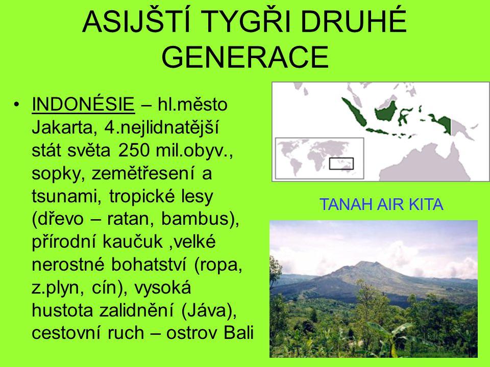 ASIJŠTÍ TYGŘI DRUHÉ GENERACE INDONÉSIE – hl.město Jakarta, 4.nejlidnatější stát světa 250 mil.obyv., sopky, zemětřesení a tsunami, tropické lesy (dřevo – ratan, bambus), přírodní kaučuk,velké nerostné bohatství (ropa, z.plyn, cín), vysoká hustota zalidnění (Jáva), cestovní ruch – ostrov Bali TANAH AIR KITA