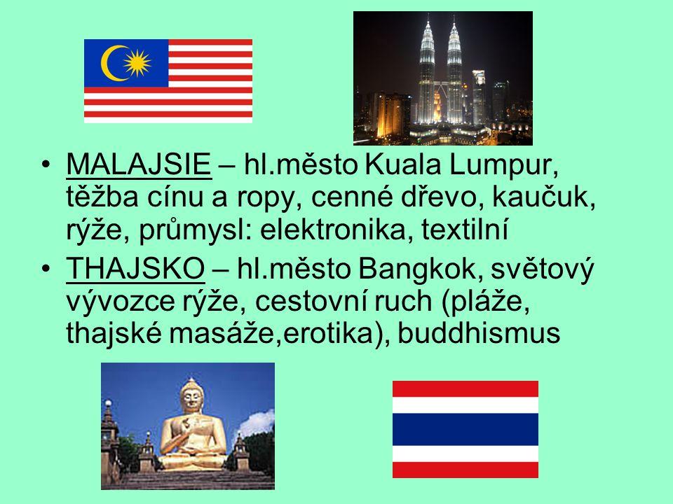 MALAJSIE – hl.město Kuala Lumpur, těžba cínu a ropy, cenné dřevo, kaučuk, rýže, průmysl: elektronika, textilní THAJSKO – hl.město Bangkok, světový vývozce rýže, cestovní ruch (pláže, thajské masáže,erotika), buddhismus