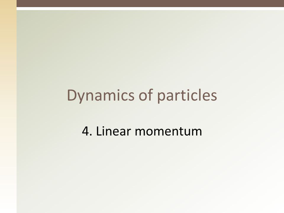 Dynamics of particles 4. Linear momentum