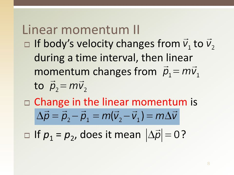 8  If body's velocity changes from to during a time interval, then linear momentum changes from to  Change in the linear momentum is  If p 1 = p 2, does it mean .