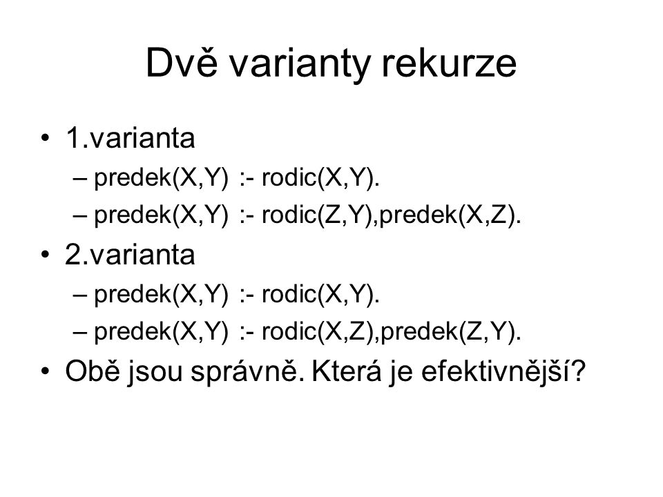 Dvě varianty rekurze 1.varianta –predek(X,Y) :- rodic(X,Y). –predek(X,Y) :- rodic(Z,Y),predek(X,Z). 2.varianta –predek(X,Y) :- rodic(X,Y). –predek(X,Y