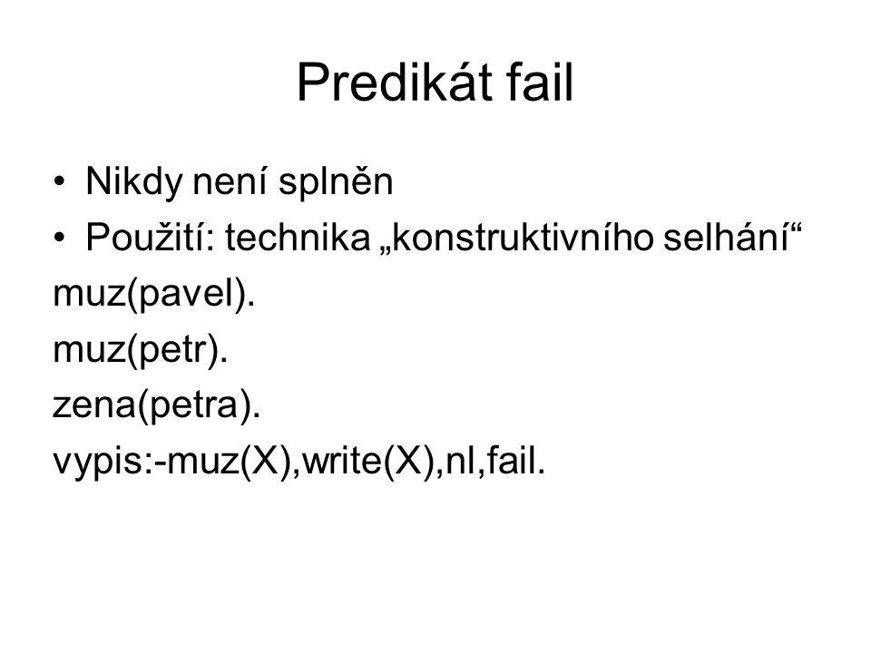 """Predikát fail Nikdy není splněn Použití: technika """"konstruktivního selhání"""" muz(pavel). muz(petr). zena(petra). vypis:-muz(X),write(X),nl,fail."""