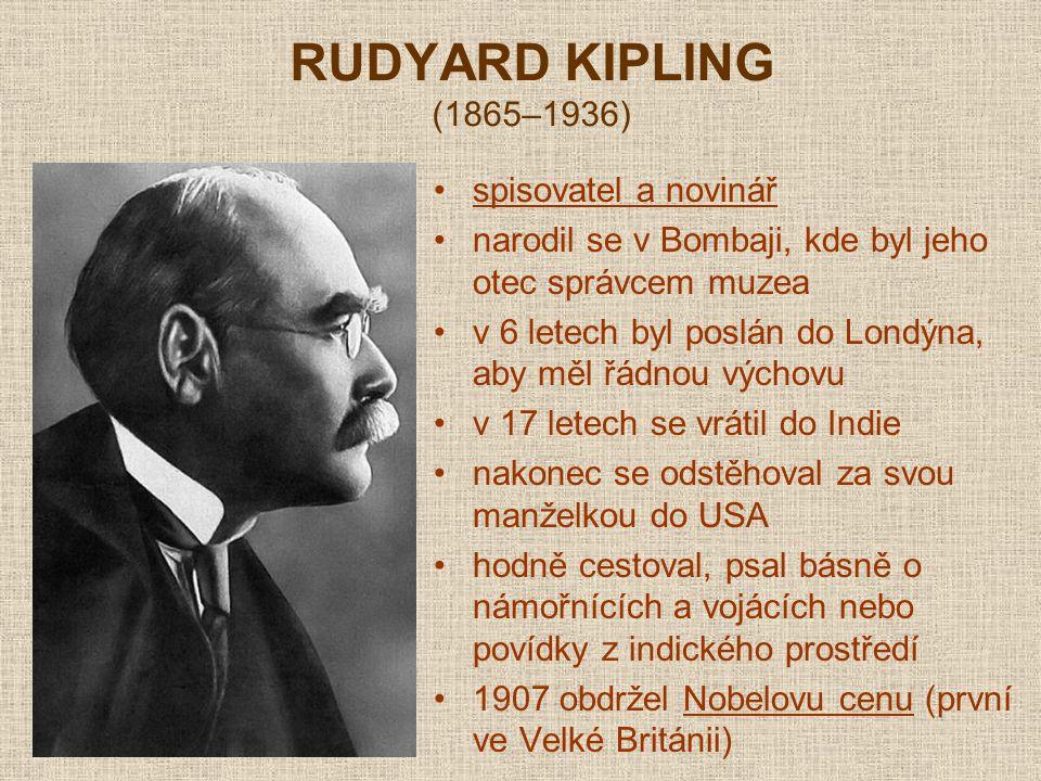 RUDYARD KIPLING (1865–1936) spisovatel a novinář narodil se v Bombaji, kde byl jeho otec správcem muzea v 6 letech byl poslán do Londýna, aby měl řádnou výchovu v 17 letech se vrátil do Indie nakonec se odstěhoval za svou manželkou do USA hodně cestoval, psal básně o námořnících a vojácích nebo povídky z indického prostředí 1907 obdržel Nobelovu cenu (první ve Velké Británii)