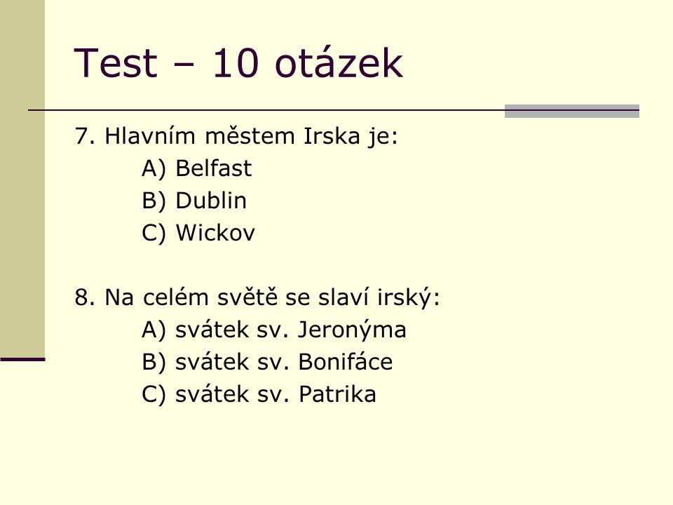 Test – 10 otázek 7. Hlavním městem Irska je: A) Belfast B) Dublin C) Wickov 8.