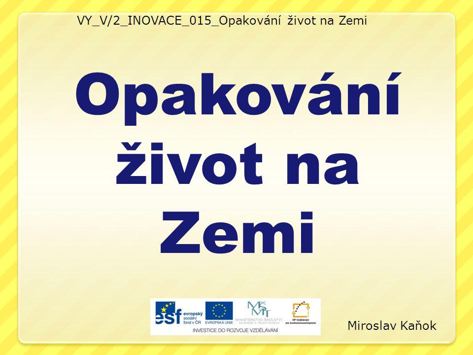 VY_V/2_INOVACE_015_Opakování život na Zemi Opakování život na Zemi Miroslav Kaňok