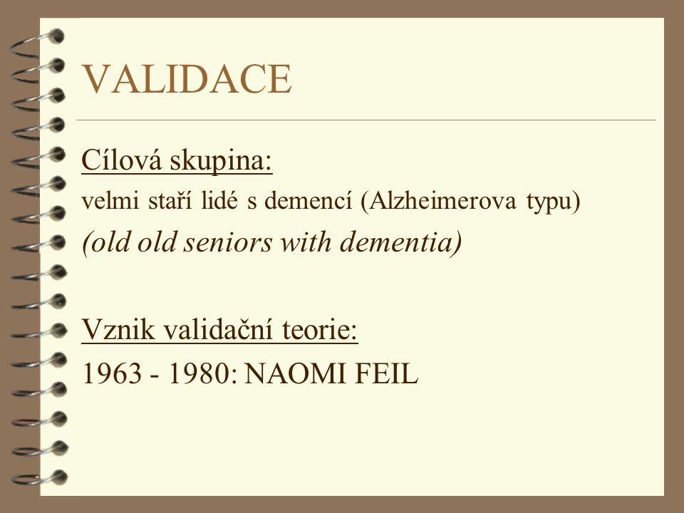 NAOMI FEIL l * 1932 v Mnichově l Vyrůstala v domově pro seniory v Clevelandu (Ohio, USA), kde pracovali její rodiče l Studium sociální práce na Columbia University v New Yorku l Po studiu: práce se seniory v ústavních zařízeních (1963-1980) nespokojenost s dosavadní praxí v práci se seniory s demencí - formuluje validační teorii l 1982 - první kniha Validation : the Fail Method (revidována 1992) l 1993 - druhá kniha: The Validation Breakthrough (revidována 2002) l Dnes: výkonná ředitelka Validation Training Institute ; přednáší v Americe, Evropě, pořádá workshopy
