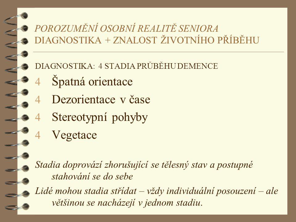 POROZUMĚNÍ OSOBNÍ REALITĚ SENIORA DIAGNOSTIKA + ZNALOST ŽIVOTNÍHO PŘÍBĚHU DIAGNOSTIKA: 4 STADIA PRŮBĚHU DEMENCE 4 Špatná orientace 4 Dezorientace v ča
