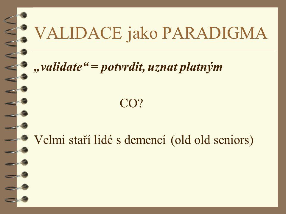 """VALIDACE jako PARADIGMA """"validate"""" = potvrdit, uznat platným CO? Velmi staří lidé s demencí (old old seniors)"""