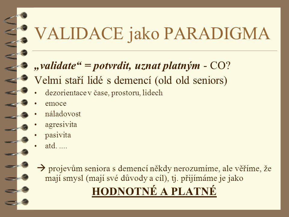 """VALIDACE jako PARADIGMA """"validate"""" = potvrdit, uznat platným - CO? Velmi staří lidé s demencí (old old seniors) dezorientace v čase, prostoru, lidech"""