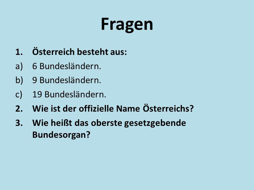 Fragen 1.Österreich besteht aus: a)6 Bundesländern. b)9 Bundesländern. c)19 Bundesländern. 2.Wie ist der offizielle Name Österreichs? 3.Wie heißt das
