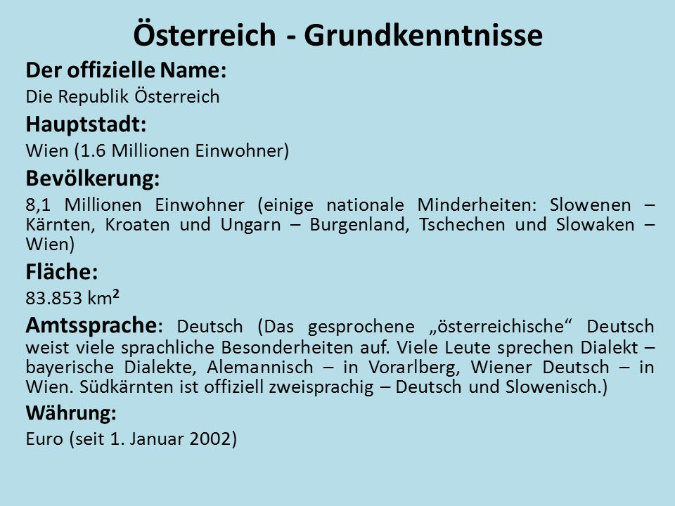 Österreich - Grundkenntnisse Der offizielle Name: Die Republik Österreich Hauptstadt: Wien (1.6 Millionen Einwohner) Bevölkerung: 8,1 Millionen Einwoh