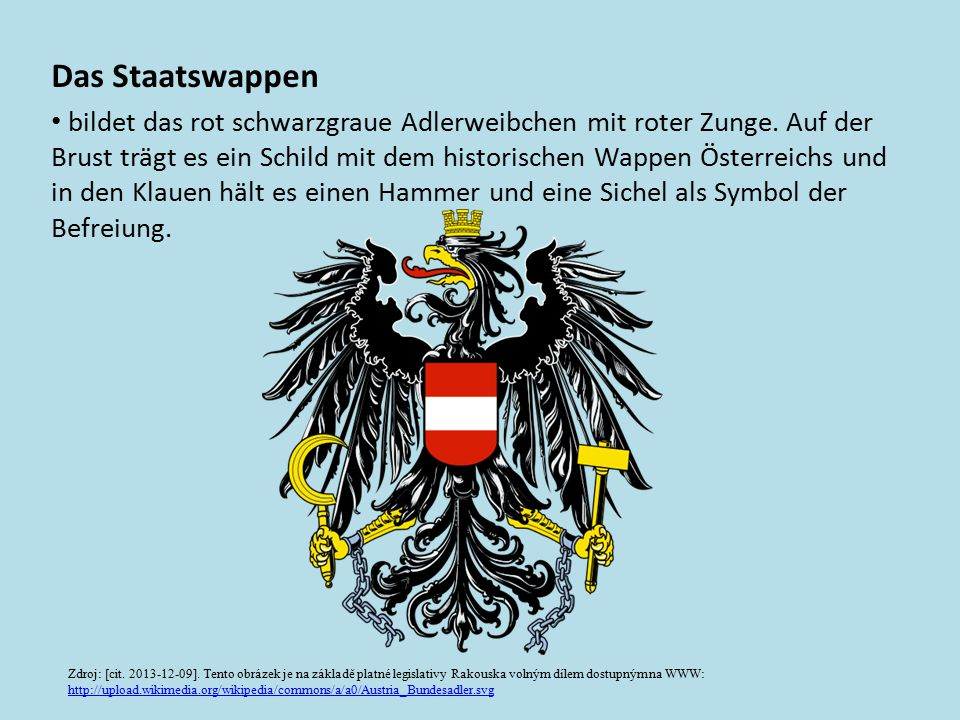 Das Staatswappen bildet das rot schwarzgraue Adlerweibchen mit roter Zunge. Auf der Brust trägt es ein Schild mit dem historischen Wappen Österreichs