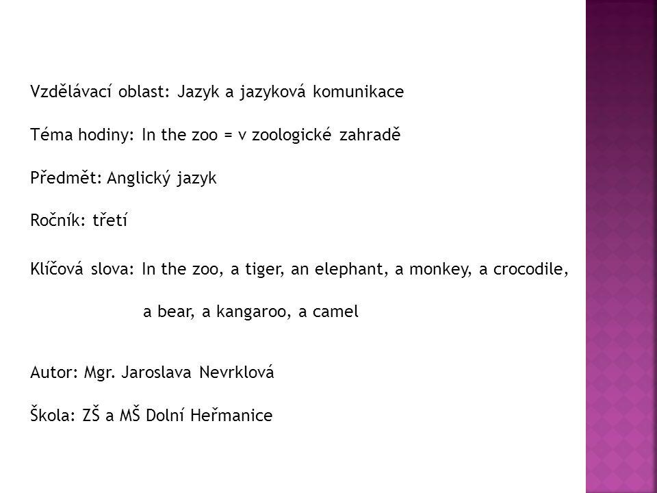 Vzdělávací oblast: Jazyk a jazyková komunikace Téma hodiny: In the zoo = v zoologické zahradě Předmět: Anglický jazyk Ročník: třetí Klíčová slova: In the zoo, a tiger, an elephant, a monkey, a crocodile, a bear, a kangaroo, a camel Autor: Mgr.