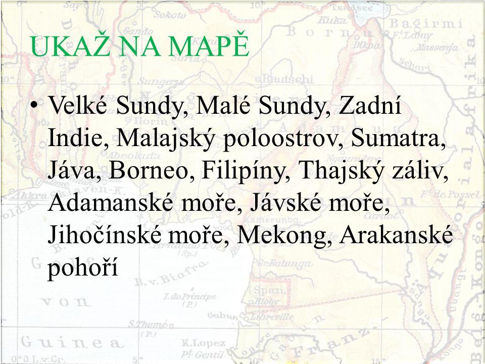 UKAŽ NA MAPĚ Velké Sundy, Malé Sundy, Zadní Indie, Malajský poloostrov, Sumatra, Jáva, Borneo, Filipíny, Thajský záliv, Adamanské moře, Jávské moře, J