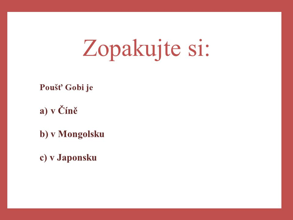 a) Zopakujte si: Poušť Gobi je a)v Číně b)v Mongolsku c) v Japonsku