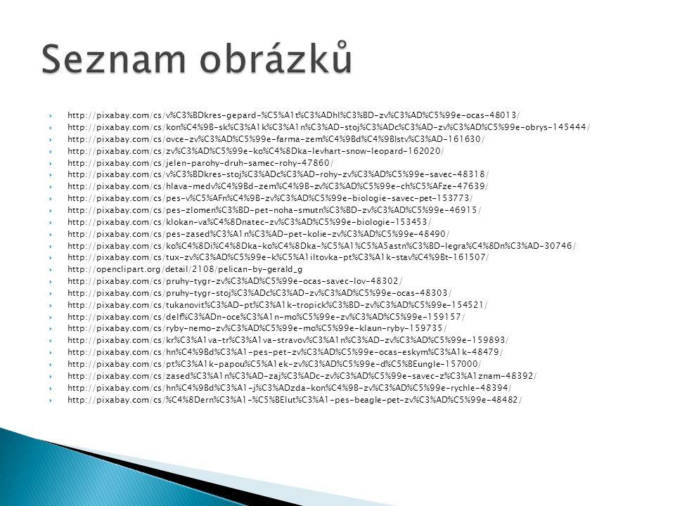  http://pixabay.com/cs/v%C3%BDkres-gepard-%C5%A1t%C3%ADhl%C3%BD-zv%C3%AD%C5%99e-ocas-48013/  http://pixabay.com/cs/kon%C4%9B-sk%C3%A1k%C3%A1n%C3%AD-stoj%C3%ADc%C3%AD-zv%C3%AD%C5%99e-obrys-145444/  http://pixabay.com/cs/ovce-zv%C3%AD%C5%99e-farma-zem%C4%9Bd%C4%9Blstv%C3%AD-161630/  http://pixabay.com/cs/zv%C3%AD%C5%99e-ko%C4%8Dka-levhart-snow-leopard-162020/  http://pixabay.com/cs/jelen-parohy-druh-samec-rohy-47860/  http://pixabay.com/cs/v%C3%BDkres-stoj%C3%ADc%C3%AD-rohy-zv%C3%AD%C5%99e-savec-48318/  http://pixabay.com/cs/hlava-medv%C4%9Bd-zem%C4%9B-zv%C3%AD%C5%99e-ch%C5%AFze-47639/  http://pixabay.com/cs/pes-v%C5%AFn%C4%9B-zv%C3%AD%C5%99e-biologie-savec-pet-153773/  http://pixabay.com/cs/pes-zlomen%C3%BD-pet-noha-smutn%C3%BD-zv%C3%AD%C5%99e-46915/  http://pixabay.com/cs/klokan-va%C4%8Dnatec-zv%C3%AD%C5%99e-biologie-153453/  http://pixabay.com/cs/pes-zased%C3%A1n%C3%AD-pet-kolie-zv%C3%AD%C5%99e-48490/  http://pixabay.com/cs/ko%C4%8Di%C4%8Dka-ko%C4%8Dka-%C5%A1%C5%A5astn%C3%BD-legra%C4%8Dn%C3%AD-30746/  http://pixabay.com/cs/tux-zv%C3%AD%C5%99e-k%C5%A1iltovka-pt%C3%A1k-stav%C4%9Bt-161507/  http://openclipart.org/detail/2108/pelican-by-gerald_g  http://pixabay.com/cs/pruhy-tygr-zv%C3%AD%C5%99e-ocas-savec-lov-48302/  http://pixabay.com/cs/pruhy-tygr-stoj%C3%ADc%C3%AD-zv%C3%AD%C5%99e-ocas-48303/  http://pixabay.com/cs/tukanovit%C3%AD-pt%C3%A1k-tropick%C3%BD-zv%C3%AD%C5%99e-154521/  http://pixabay.com/cs/delf%C3%ADn-oce%C3%A1n-mo%C5%99e-zv%C3%AD%C5%99e-159157/  http://pixabay.com/cs/ryby-nemo-zv%C3%AD%C5%99e-mo%C5%99e-klaun-ryby-159735/  http://pixabay.com/cs/kr%C3%A1va-tr%C3%A1va-stravov%C3%A1n%C3%AD-zv%C3%AD%C5%99e-159893/  http://pixabay.com/cs/hn%C4%9Bd%C3%A1-pes-pet-zv%C3%AD%C5%99e-ocas-eskym%C3%A1k-48479/  http://pixabay.com/cs/pt%C3%A1k-papou%C5%A1ek-zv%C3%AD%C5%99e-d%C5%BEungle-157000/  http://pixabay.com/cs/zased%C3%A1n%C3%AD-zaj%C3%ADc-zv%C3%AD%C5%99e-savec-z%C3%A1znam-48392/  http://pixabay.com/cs/hn%C4%9Bd%C3%A1-j%C3%ADzda-kon%C4%9B-zv%C3%AD%C5%99e-rychle-483