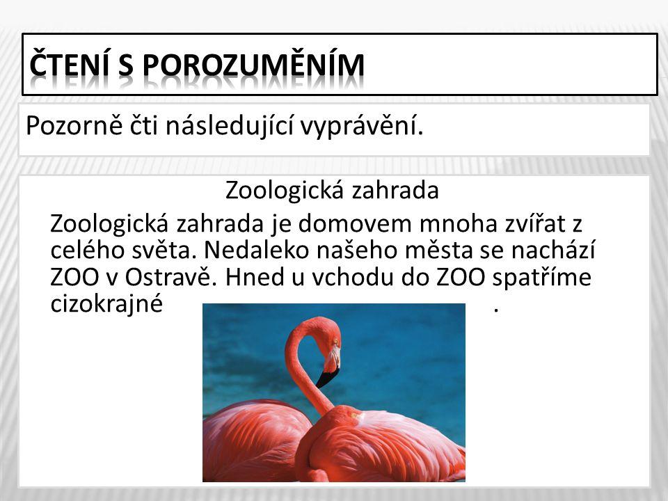 Pozorně čti následující vyprávění. 3 Zoologická zahrada Zoologická zahrada je domovem mnoha zvířat z celého světa. Nedaleko našeho města se nachází ZO