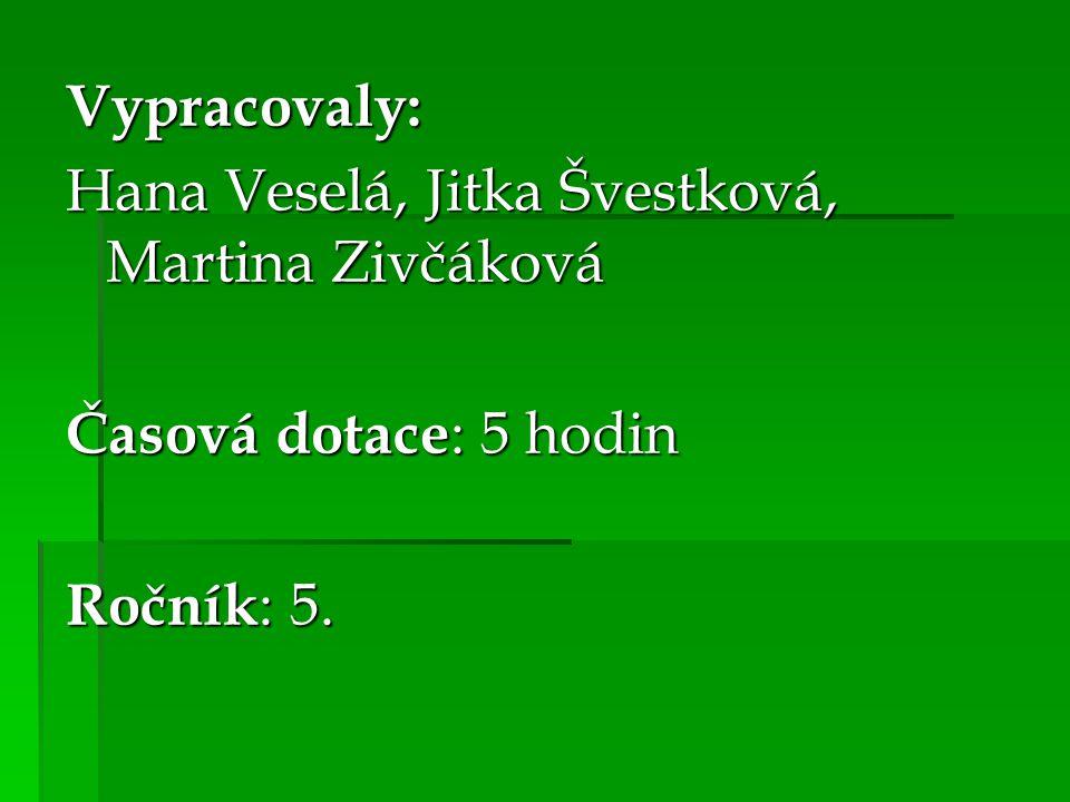 Vypracovaly: Hana Veselá, Jitka Švestková, Martina Zivčáková Časová dotace : 5 hodin Ročník : 5.