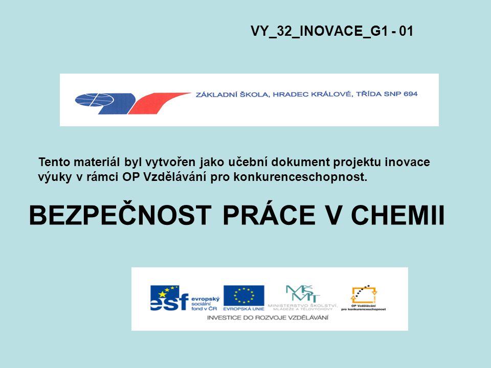 BEZPEČNOST PRÁCE V CHEMII VY_32_INOVACE_G1 - 01 Tento materiál byl vytvořen jako učební dokument projektu inovace výuky v rámci OP Vzdělávání pro konk