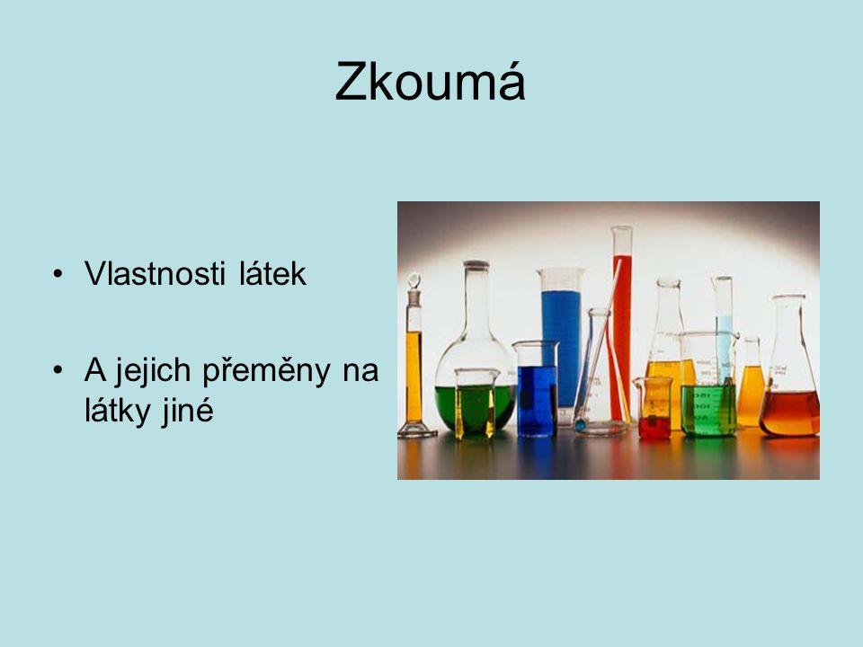 Zkoumá Vlastnosti látek A jejich přeměny na látky jiné
