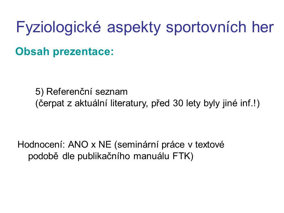 Obsah prezentace: Fyziologické aspekty sportovních her Hodnocení: ANO x NE (seminární práce v textové podobě dle publikačního manuálu FTK) 5) Referenční seznam (čerpat z aktuální literatury, před 30 lety byly jiné inf.!)
