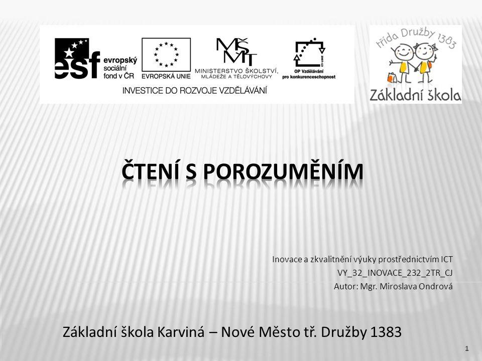 Název vzdělávacího materiálu Čtení s porozuměním Číslo vzdělávacího materiálu VY_32_INOVACE_232_2TR_CJ Číslo šablony III/2 Autor Miroslava Ondrová, Mgr.