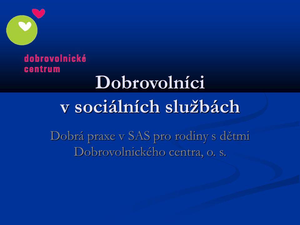 Dobrovolníci v sociálních službách Dobrá praxe v SAS pro rodiny s dětmi Dobrovolnického centra, o. s.