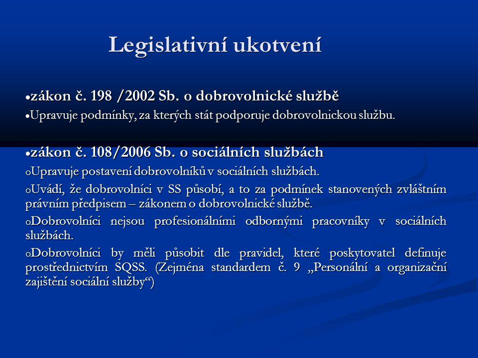 Legislativní ukotvení  zákon č. 198 /2002 Sb. o dobrovolnické službě  Upravuje podmínky, za kterých stát podporuje dobrovolnickou službu.  zákon č.