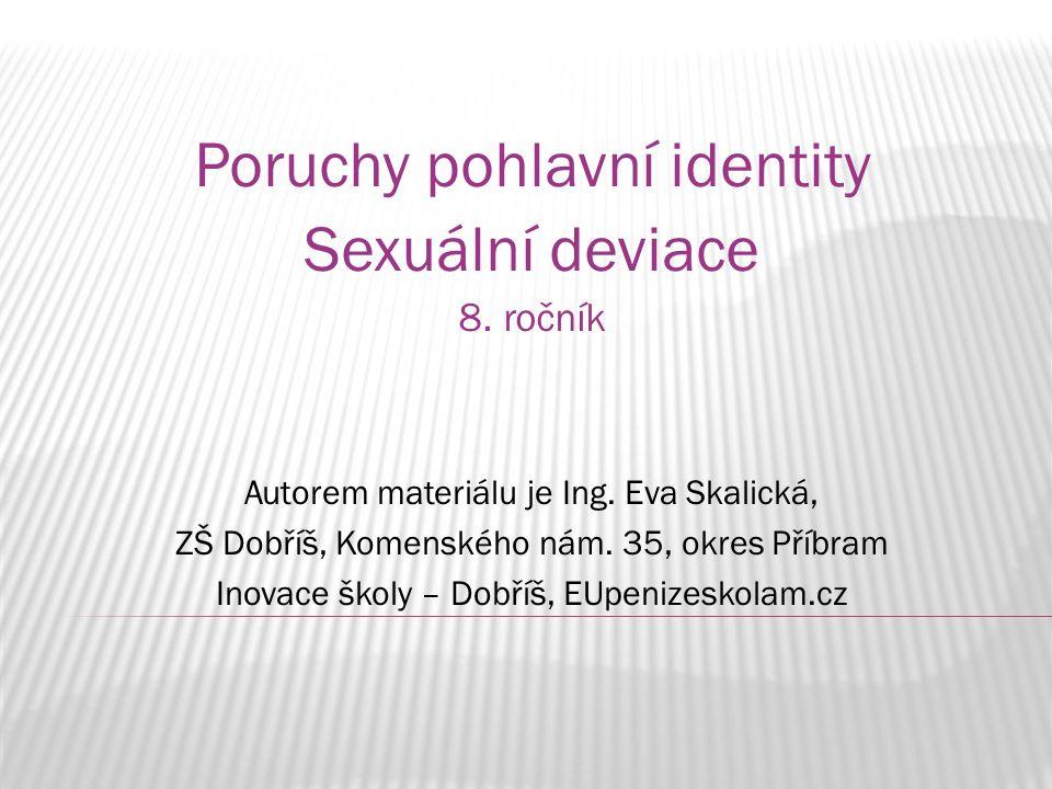 Poruchy pohlavní identity Sexuální deviace 8. ročník Autorem materiálu je Ing. Eva Skalická, ZŠ Dobříš, Komenského nám. 35, okres Příbram Inovace škol